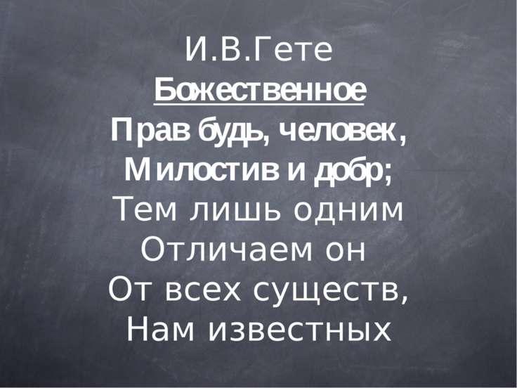 И.В.Гете Божественное Прав будь, человек, Милостив и добр; Тем лишь одним Отл...