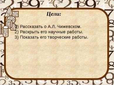 Цели: 1) Рассказать о А.Л. Чижевском. 2) Раскрыть его научные работы. 3) Пока...