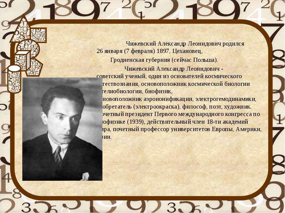 Чижевский Александр Леонидовичродился 26января(7февраля)1897,Цехановец,...