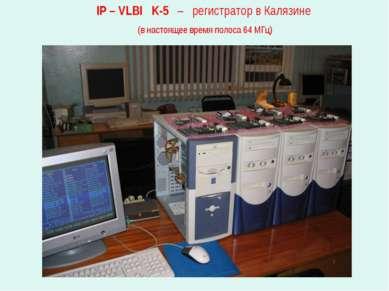 IP – VLBI K-5 – регистратор в Калязине (в настоящее время полоса 64 МГц)