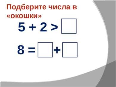 Подберите числа в «окошки» 5 + 2 > 8 = +
