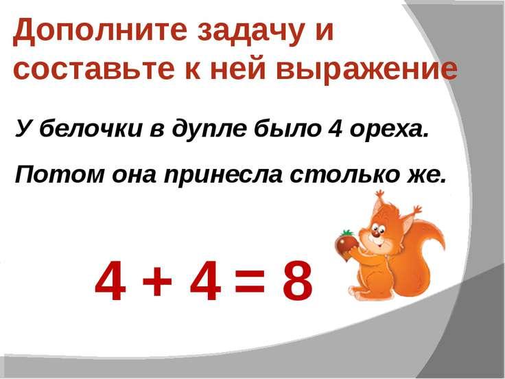 Дополните задачу и составьте к ней выражение У белочки в дупле было 4 ореха. ...