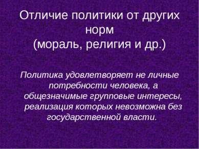 Отличие политики от других норм (мораль, религия и др.) Политика удовлетворяе...
