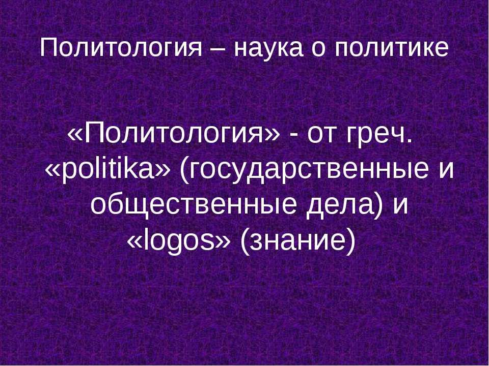 Политология – наука о политике «Политология» - от греч. «politika» (государст...