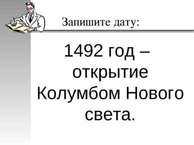 Запишите дату: 1492 год – открытие Колумбом Нового света.