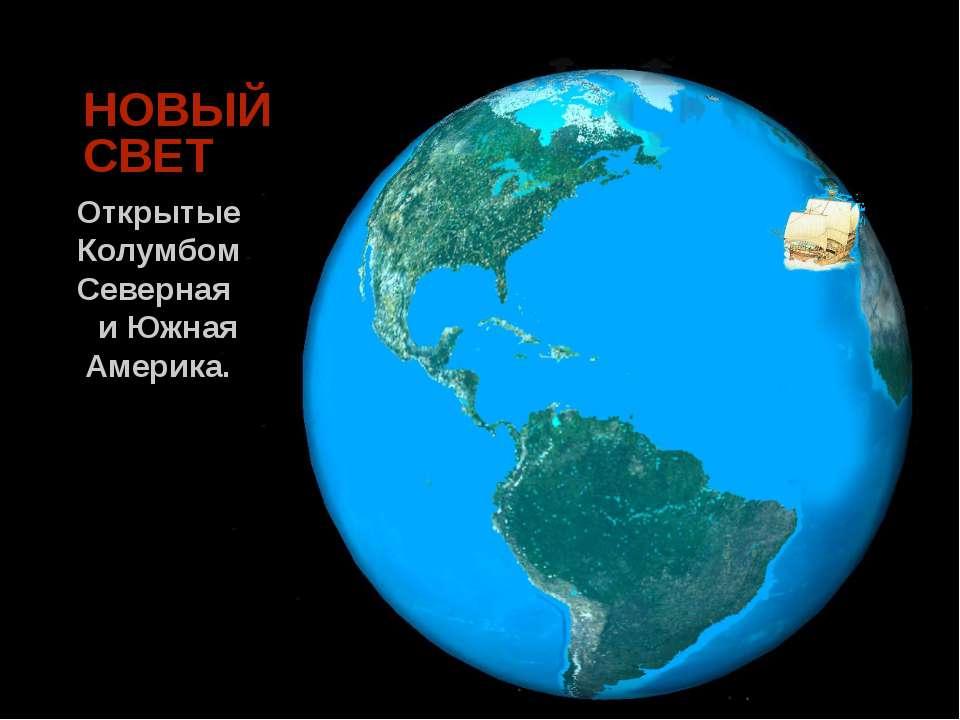 НОВЫЙ СВЕТ Открытые Колумбом Северная и Южная Америка.