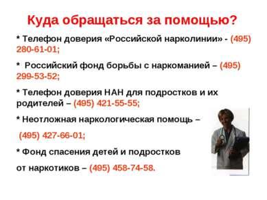 Куда обращаться за помощью? * Телефон доверия «Российской нарколинии» - (495)...