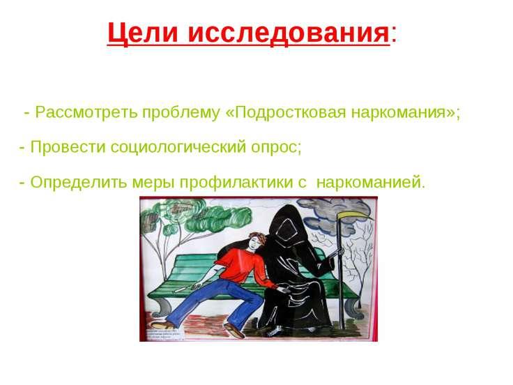 Цели исследования: - Рассмотреть проблему «Подростковая наркомания»; - Провес...