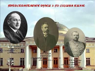 ПРЕДСЕДАТЕЛЯМИ ДУМЫ 3-ГО СОЗЫВА БЫЛИ: Н.А. Хомяков (октябрист) с 1 ноября 190...