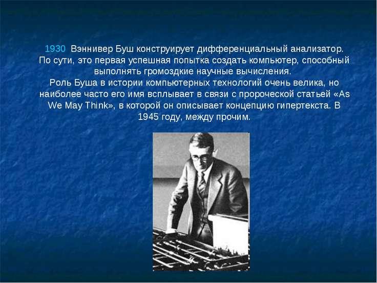 1930 Вэннивер Буш конструирует дифференциальный анализатор. По сути, это пер...