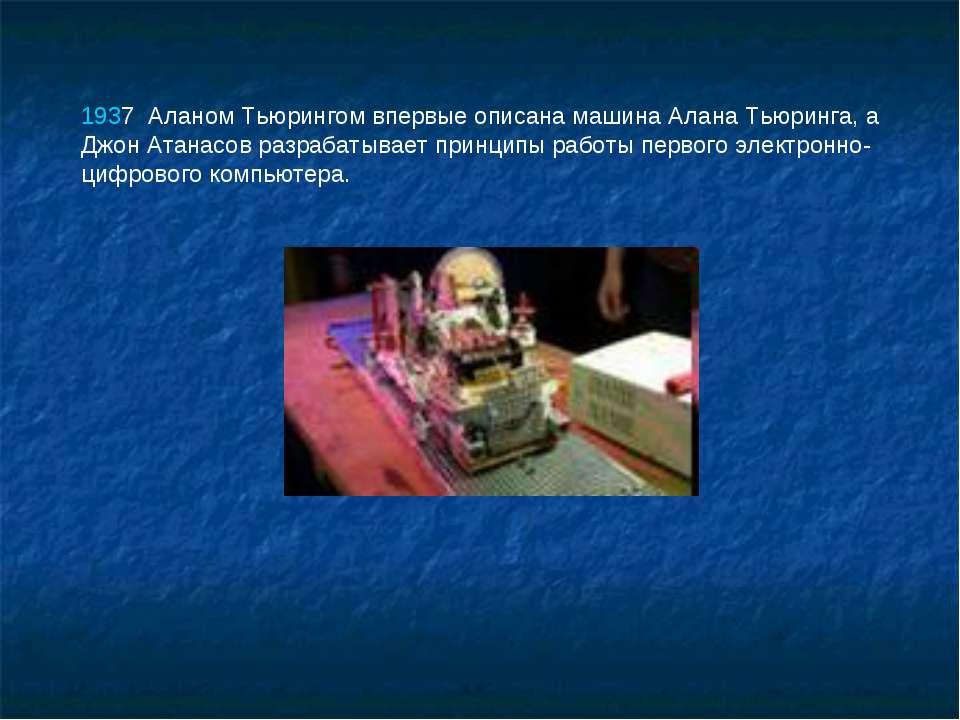1937 Аланом Тьюрингом впервые описана машина Алана Тьюринга, а Джон Атанасов...