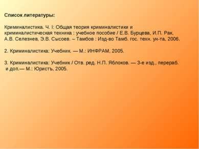 Список литературы: Криминалистика. Ч. I: Общая теория криминалистики и кримин...