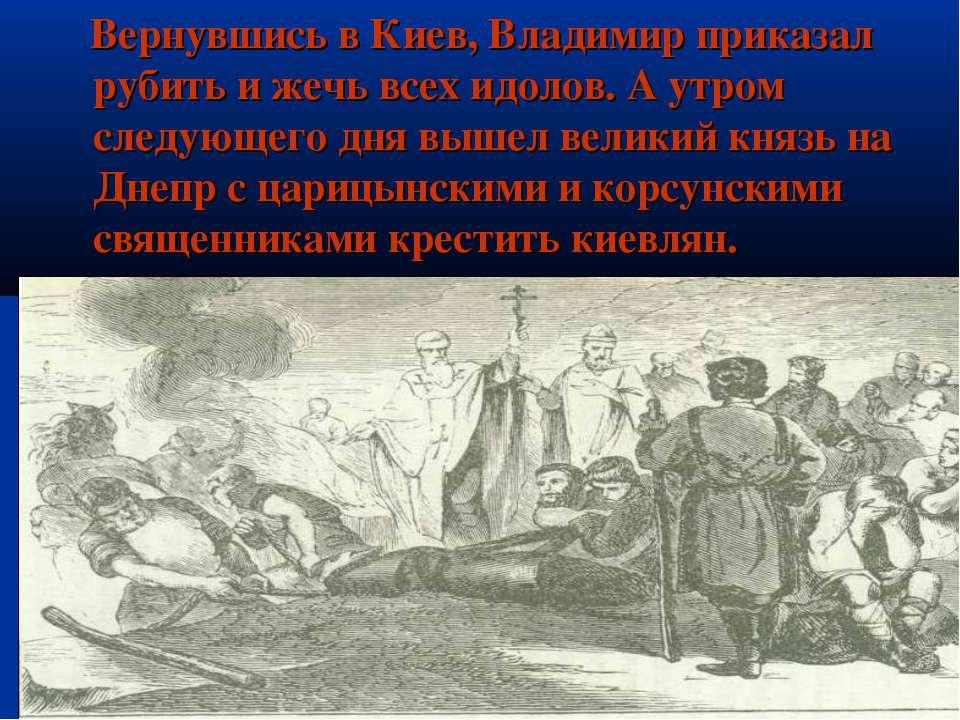 Вернувшись в Киев, Владимир приказал рубить и жечь всех идолов. А утром следу...