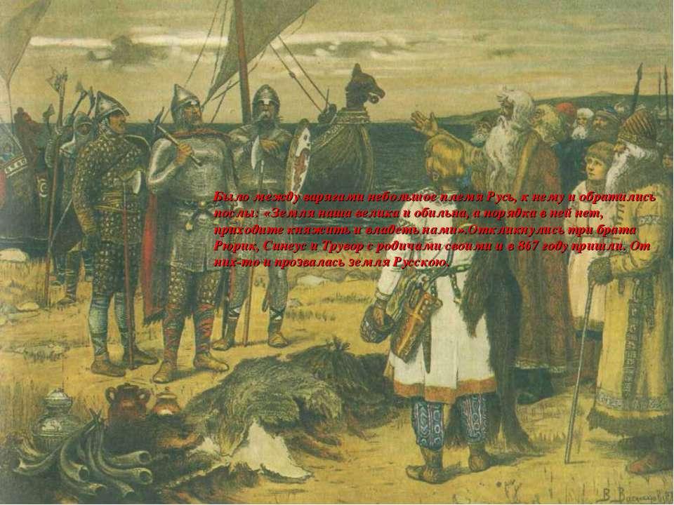 Было между варягами небольшое племя Русь, к нему и обратились послы: «Земля н...