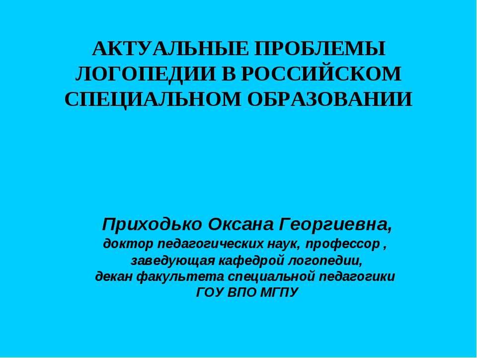 АКТУАЛЬНЫЕ ПРОБЛЕМЫ ЛОГОПЕДИИ В РОССИЙСКОМ СПЕЦИАЛЬНОМ ОБРАЗОВАНИИ Приходько ...