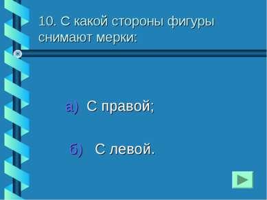 10. С какой стороны фигуры снимают мерки: а) С правой; б) С левой.
