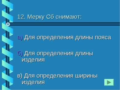 12. Мерку Сб снимают: а) Для определения длины пояса б) Для определения длины...