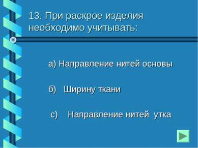 13. При раскрое изделия необходимо учитывать: а) Направление нитей основы б) ...