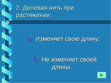 2. Долевая нить при растяжении: а) Изменяет свою длину; б) Не изменяет своей ...