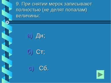 9. При снятии мерок записывают полностью (не делят попалам) величины: а) Дн; ...