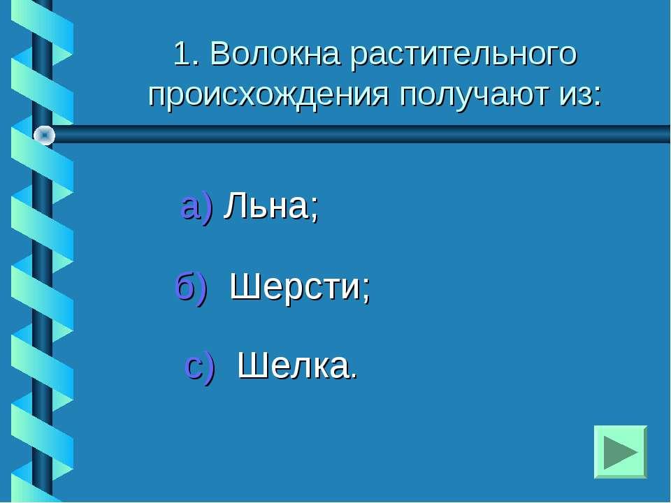 1. Волокна растительного происхождения получают из: а) Льна; б) Шерсти; с) Ше...