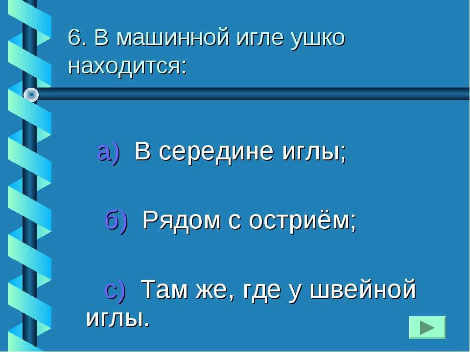 6. В машинной игле ушко находится: а) В середине иглы; б) Рядом с остриём; с)...