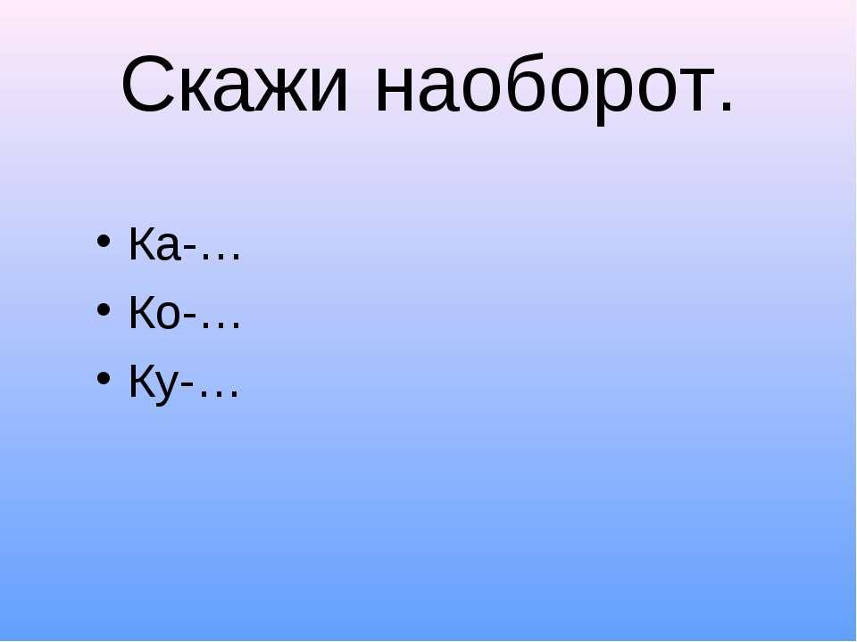 Скажи наоборот. Ка-… Ко-… Ку-…