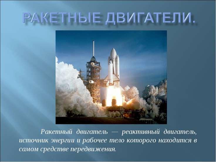 Ракетный двигатель — реактивный двигатель, источник энергии и рабочее тело ко...