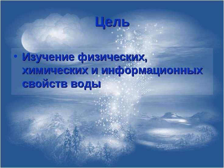 Цель Изучение физических, химических и информационных свойств воды