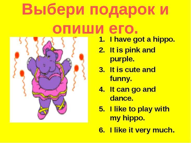 Выбери подарок и опиши его. I have got a hippo. It is pink and purple. It is ...