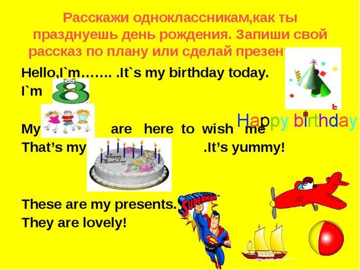 Pасскажи одноклассникам,как ты празднуешь день рождения. Запиши свой рассказ ...