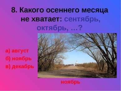 8. Какого осеннего месяца не хватает: сентябрь, октябрь, …? а) август б) нояб...