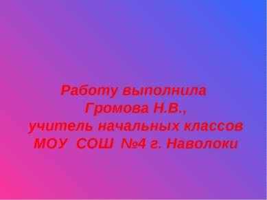 Работу выполнила Громова Н.В., учитель начальных классов МОУ СОШ №4 г. Наволоки