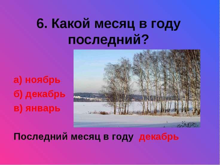 6. Какой месяц в году последний? а) ноябрь б) декабрь в) январь Последний мес...
