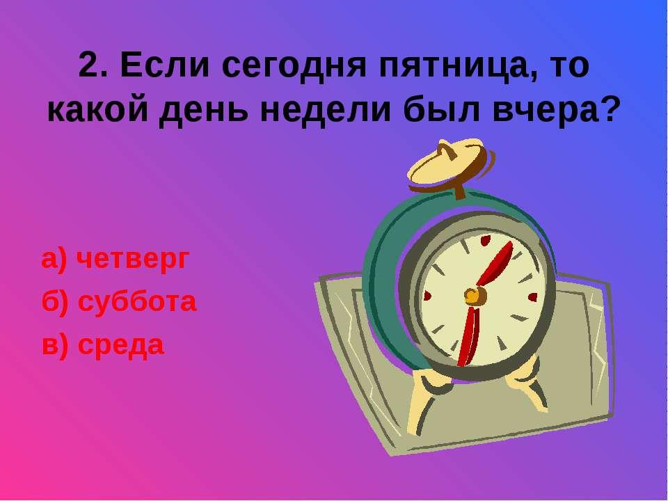 2. Если сегодня пятница, то какой день недели был вчера? а) четверг б) суббот...
