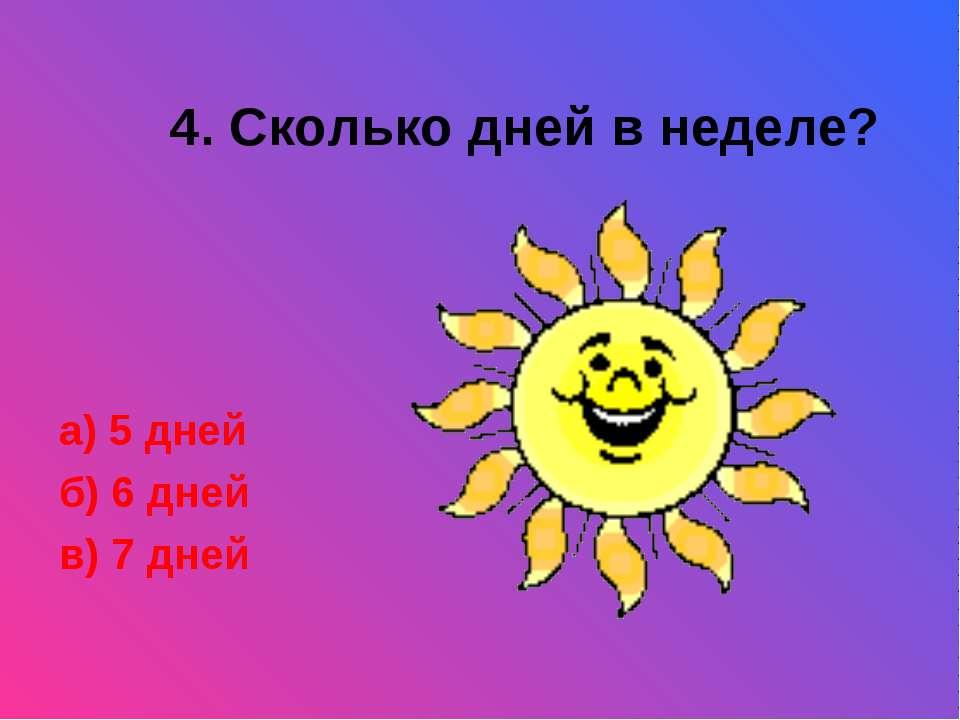 4. Сколько дней в неделе? а) 5 дней б) 6 дней в) 7 дней