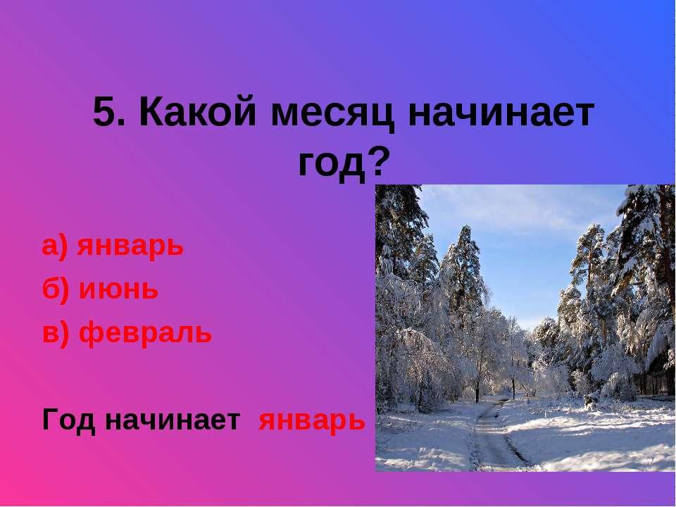 5. Какой месяц начинает год? а) январь б) июнь в) февраль Год начинает январь