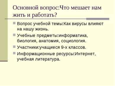 Основной вопрос:Что мешает нам жить и работать? Вопрос учебной темы:Как вирус...