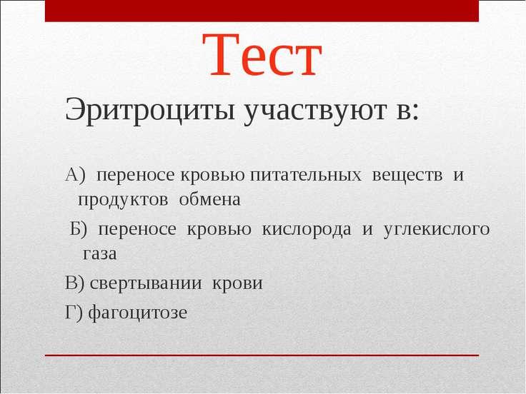 Тест Эритроциты участвуют в: А) переносе кровью питательных веществ и продукт...