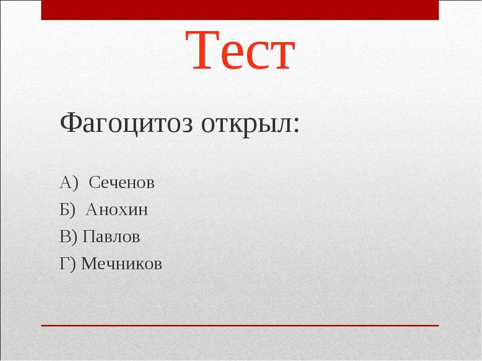 Тест Фагоцитоз открыл: А) Сеченов Б) Анохин В) Павлов Г) Мечников