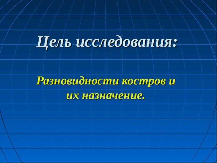 Цель исследования: Разновидности костров и их назначение.
