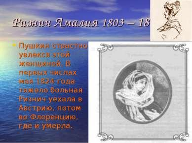 Ризнич Амалия 1803 – 1825 Пушкин страстно увлекся этой женщиной. В первых чис...
