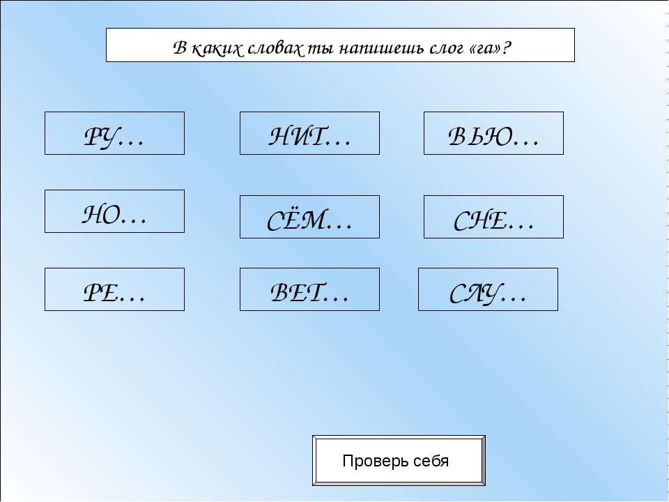 В каких словах ты напишешь слог «га»? Проверь себя РУ… НО… РЕ… НИТ… СЁМ… ВЕТ…...