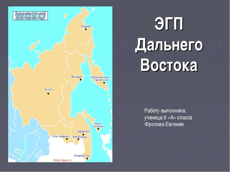 ЭГП Дальнего Востока Работу выполняла: ученица 9 «А» класса Фролова Евгения