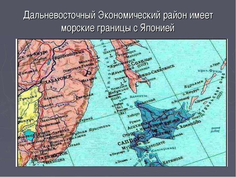 Дальневосточный Экономический район имеет морские границы с Японией