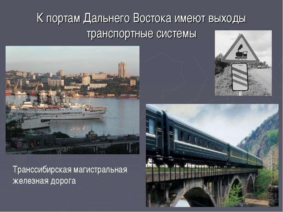 К портам Дальнего Востока имеют выходы транспортные системы Транссибирская ма...