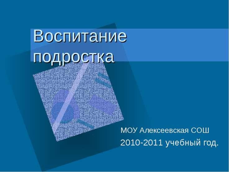 Воспитание подростка МОУ Алексеевская СОШ 2010-2011 учебный год.