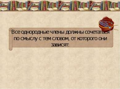 Все однородные члены должны сочетаться по смыслу с тем словом, от которого он...