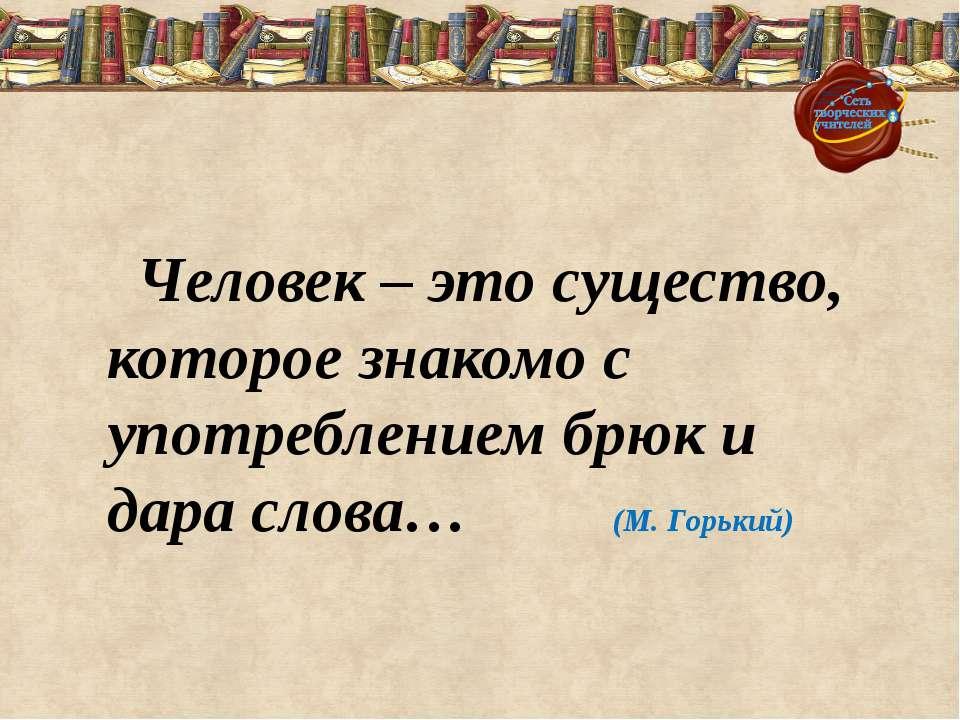 Человек – это существо, которое знакомо с употреблением брюк и дара слова… (М...