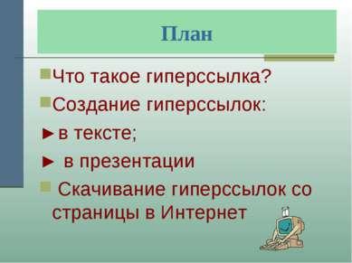 План Что такое гиперссылка? Создание гиперссылок: ►в тексте; ► в презентации ...